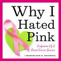 Why I Hated Pink: Confessions of a Breast Cancer Survivor